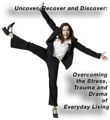 Uncover, Recover and Discover:   Overcoming the Stress, Trauma and Drama of Everyday Living