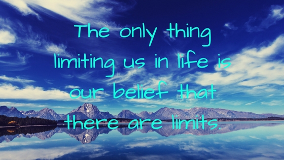 the only thing limiting us in life is our belief that there are limits