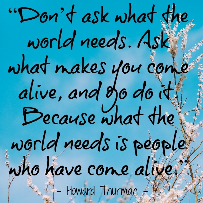 "Image result for ""Don't ask what the world needs. Ask what makes you come alive and go do it, because what the world needs is people who have come alive."" ~ Howard Thurman"