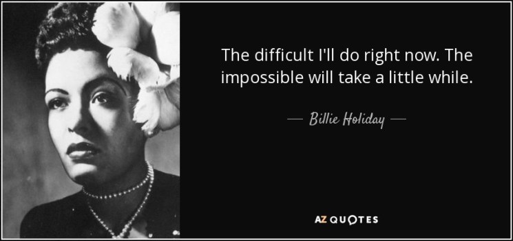 """""""The difficult I will do right now. The impossible will take a little while."""""""