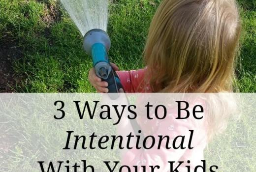 Three Ways to be Intentional With Your Kids- Tips for Summer