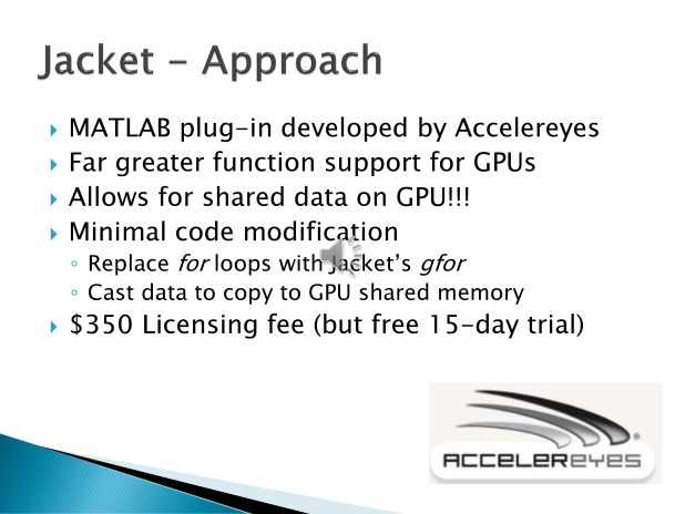 7. Our final test was to try using the third-party Jacket plugin for MATLAB. Not only does Jacket support direct data copying to and from the GPU, but it also supports a far greater range of functions. Code modification was similar to that required of parfor with a few more restrictions.