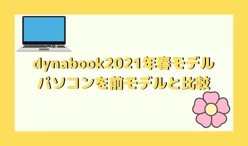 【dynabook】2021年春モデルパソコンを前モデルと徹底比較