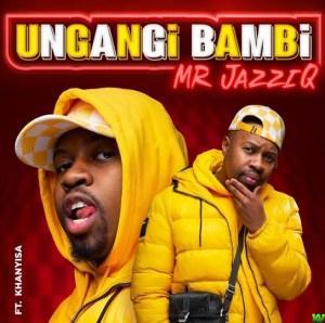 Mr JazziQ ft Khanyisa – Ungangi Bambi