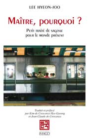 <b>Maître, pourquoi ?</b> Petit traité de sagesse pour le monde présent. Par LEE Hyeon-Joo Editions Imago, 2008 traduit par Kim Hye-Gyeong et Jean-Claude de Crescenzo