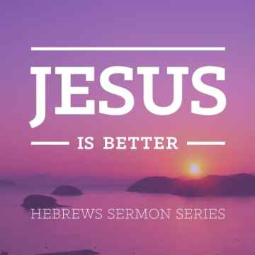 Jesus Is Better Hebrews Sermon Series
