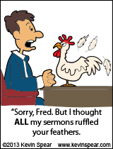 "Cartoon of  a man talking to an angry chicken. The man says, ""Sorry, Fred. But I thought ALL my sermons ruffled your feathers."