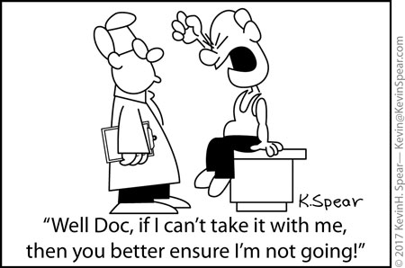 "Cartoon of a grumpy man and a doctor. The grumpy man says, ""Well Doc, If I can't take it with me, then you better ensure I'm not going!"""