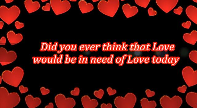 015 Did U Ever Think That Love Would Be In Need Of Love Today