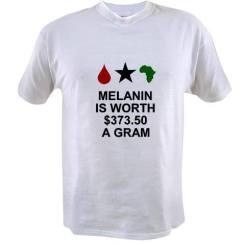 Melanin is worth $373.50 a gram t-shirt available @ http://www.cafepress.com/keyamsha.1448361571
