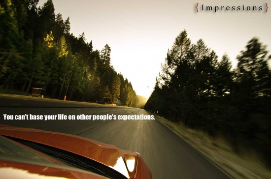 You can't base your life on other people's expectations. LifeQoute93