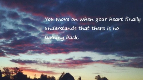You move on when your heart understands that there is no turning back