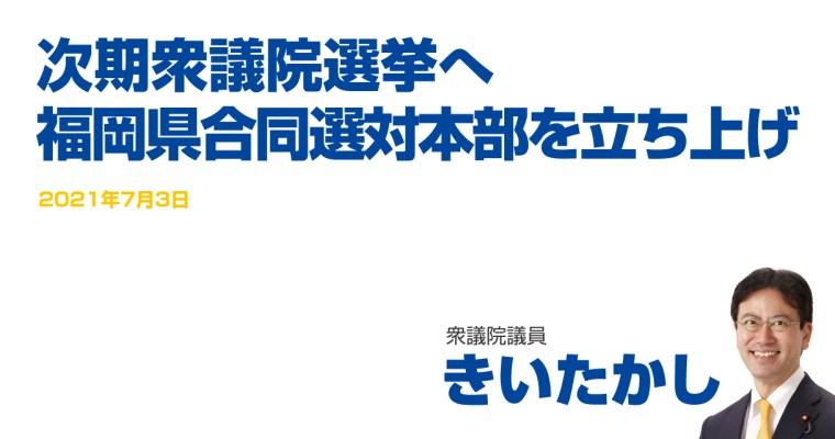 次期衆議院選挙へ福岡県合同選対本部を立ち上げ 衆議院議員 きいたかし 福岡10区(北九州市門司区・小倉北区・小倉南区)
