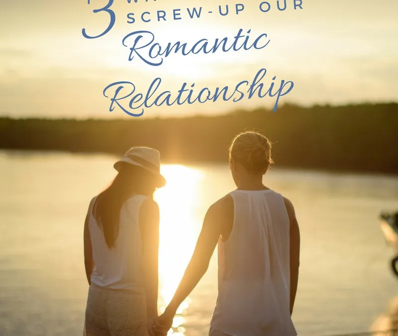 3 Ways We Screw Up Our Romantic Relationship Without Knowing It