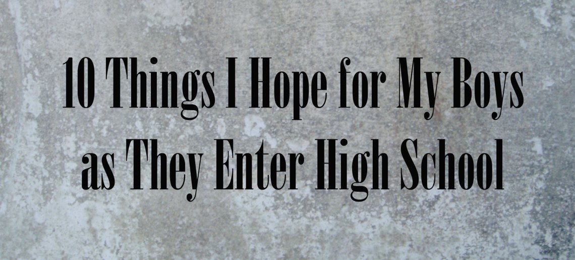 10 Things I Hope for My Boys as They Enter High School