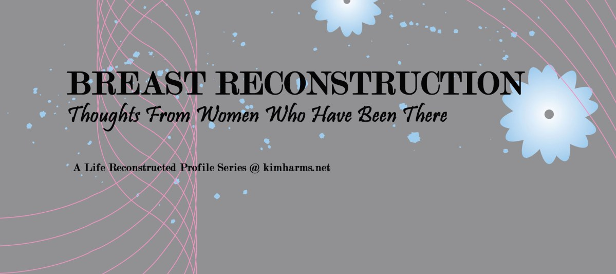 Breast Reconstruction - Thoughts From Women Who Have Been There (a profile series)