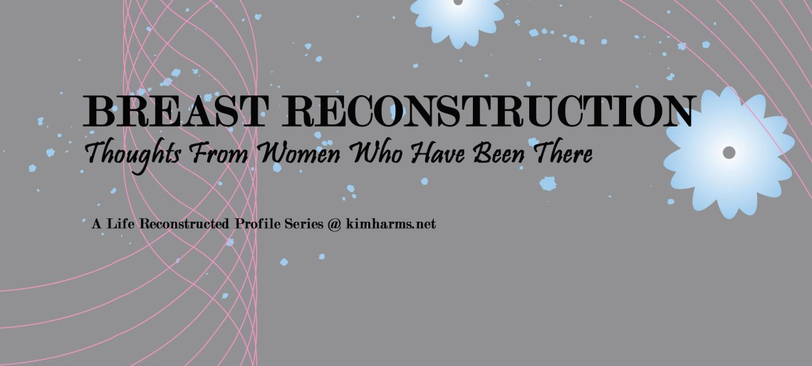 Breast Reconstruction – Thoughts From Women Who Have Been There (a profile series)
