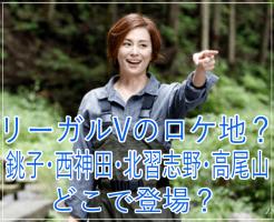 eye_リーガルVのロケ地?銚子・西神田・北習志野・高尾山?どこで登場?
