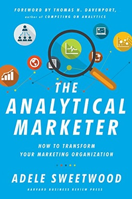 The analytical marketer – how to transform your marketing organisation by Adele Sweetwood