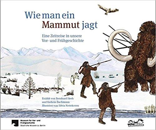 Wie man ein Mammut jagt. Eine Zeitreise in unsere Vor- und Frühgeschichte