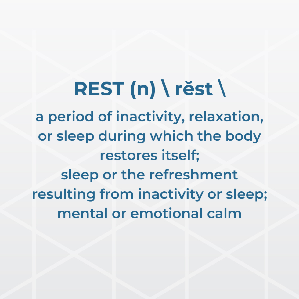 REST (n) rĕst a period of inactivity, relaxation, or sleep during which the body restores itself; sleep or the refreshment resulting from inactivity or sleep; mental or emotional calm