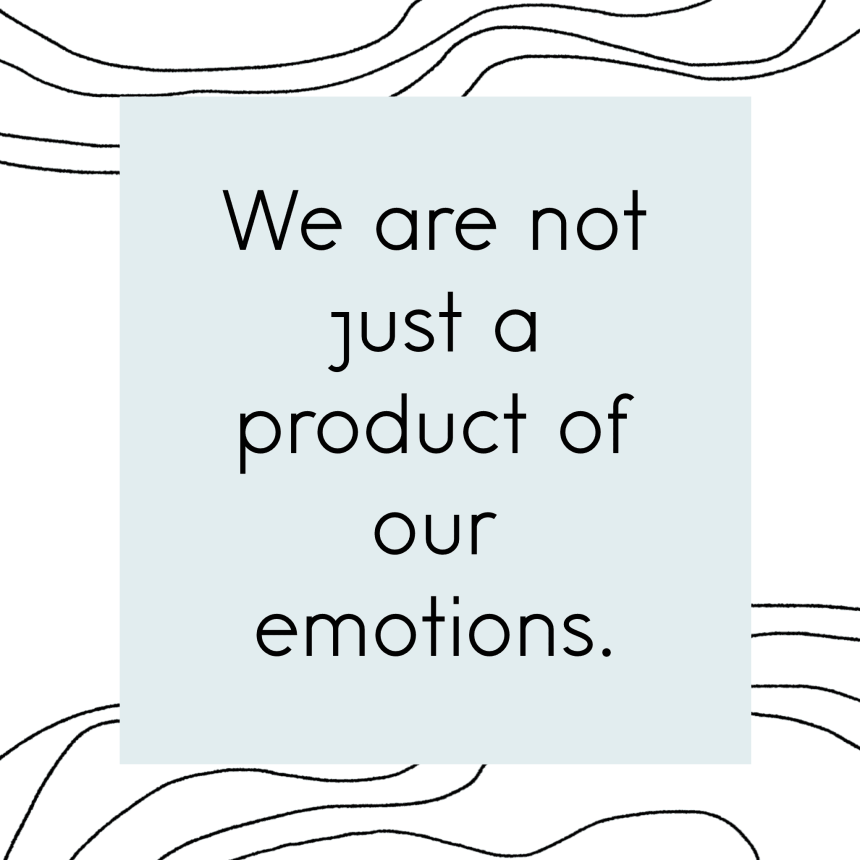 We are not just a product of our emotions.