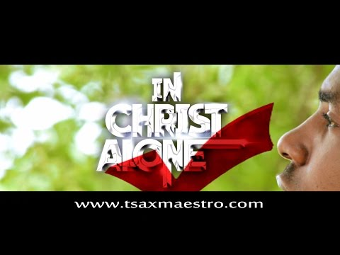 MUSIC Video: Tsax Maestro – In Christ Alone (Official Video)