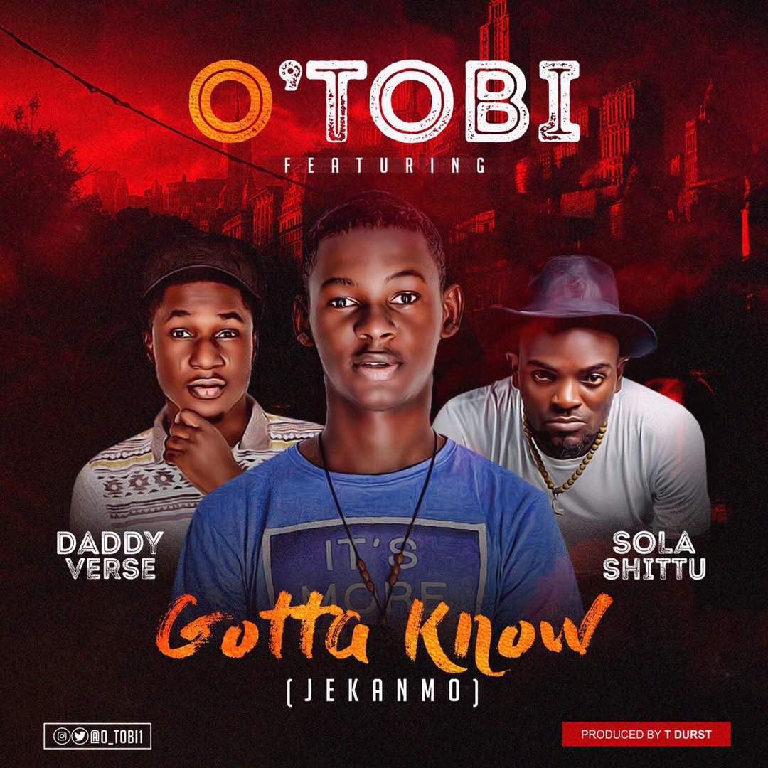 DOWNLOAD Music: O'TOBI – Gotta know (ft. Daddy Verse & Sola Shittu)