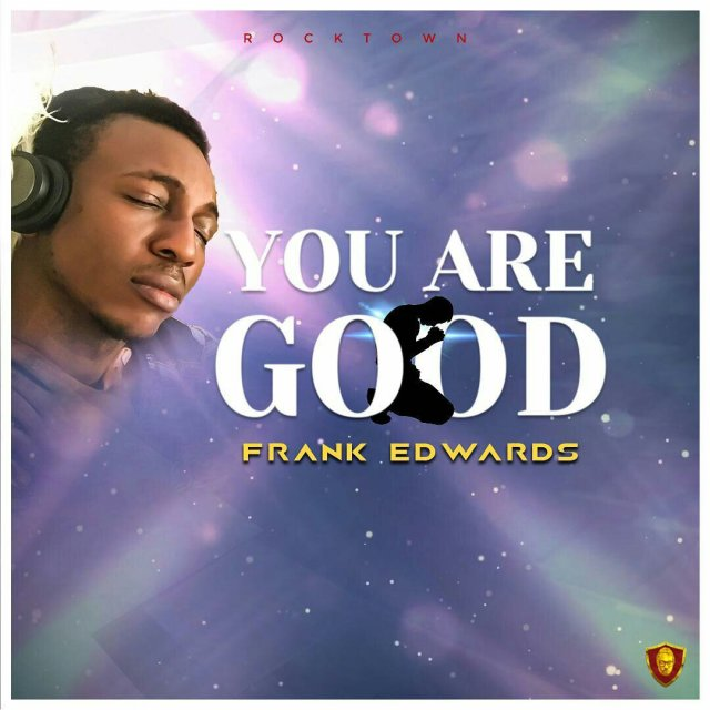 DOWNLOAD Music: Frank Edwards – You Are Good || Free download