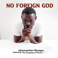 DOWNLOAD Music: Akinmuyisitan Olusegun - No Foreign God  (ft. The Company Of Priests)