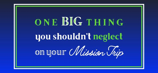 One Important thing you shouldn't neglect on your mission trip