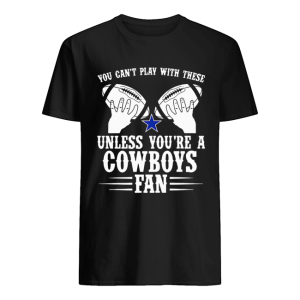 You can't play with these unless you're a cowboys fan tee  Classic Men's T-shirt