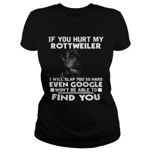 If You Hurt My Rottweiler I Will Slap You So Hard Even Google Wont Be Able To Find You  Classic Ladies