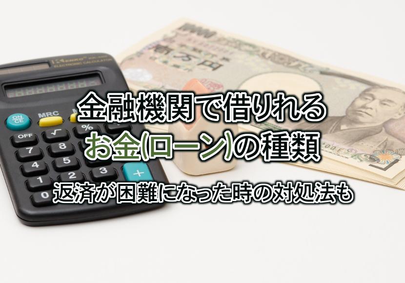 金融機関で借りれるお金(ローン)の種類と返済困難になった時の対処法