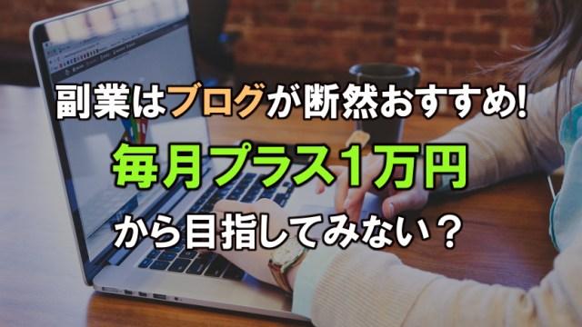 副業はブログが断然おすすめ!毎月プラス1万円から目指してみない?