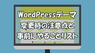 WordPressでテーマ変更時の注意点と事前にやることリスト