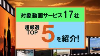 対象動画サービス17社の超厳選TOP5をご紹介!