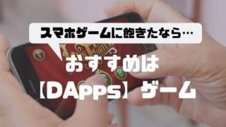 スマホゲームに飽きた方へ【DApps】ゲームをおすすめする理由