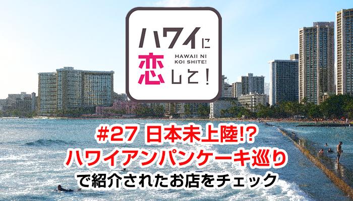 ハワイに恋して!「#27 日本未上陸!? ハワイアンパンケーキ巡り」で紹介されたお店と情報をチェック