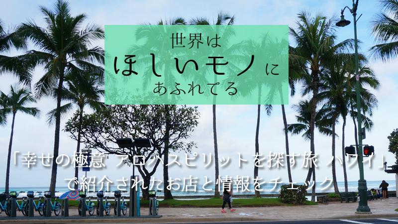 世界はほしいモノにあふれてる「幸せの極意 アロハスピリットを探す旅 ハワイ」で紹介されたお店と情報をチェック