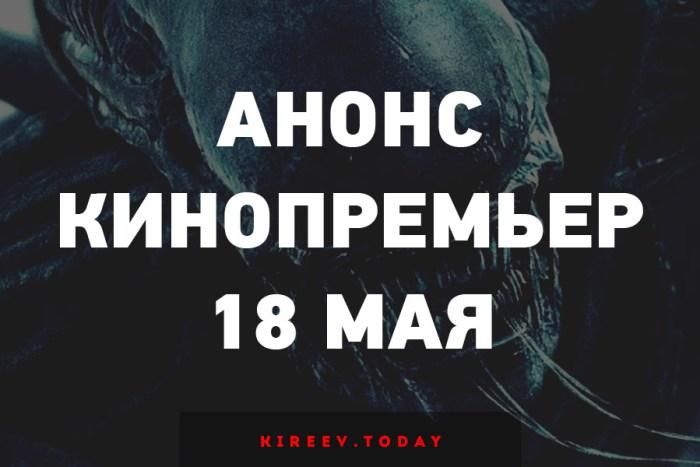 Анонс кинопремьер 18 мая