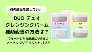 【DUOクレンジングバーム種類】変更方法は?違う商品を試したい