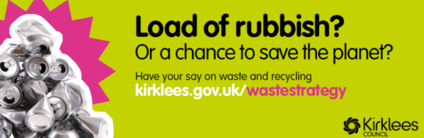 Load of rubbish? Or a chance to save the planet? Have your say on waste and recycling Kirklees.gov.iuk/wastestrategy