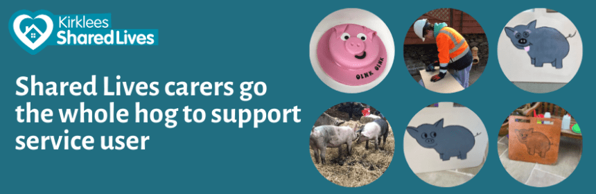 Title: Shared Lives carers go the whole hog to support service user