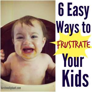 Want to make your parenting life easier? DON'T follow these 6 tips to frustrate your kids.