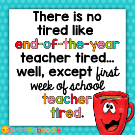 There is no tired like end of the year teacher tired... well, except first week of school teacher tired.