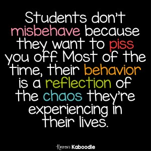 Students don't misbehave because they want to piss you off. Most of the time, their behavior is a reflection of the chaos they're experiencing in their lives.