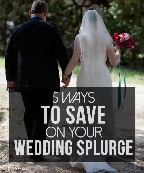 5 Ways to  Save on Your Wedding Splurge