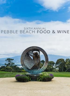 Sixth Annual Pebble Beach Food & Wine | April 4-7, 2013 | Kitchen Confidante