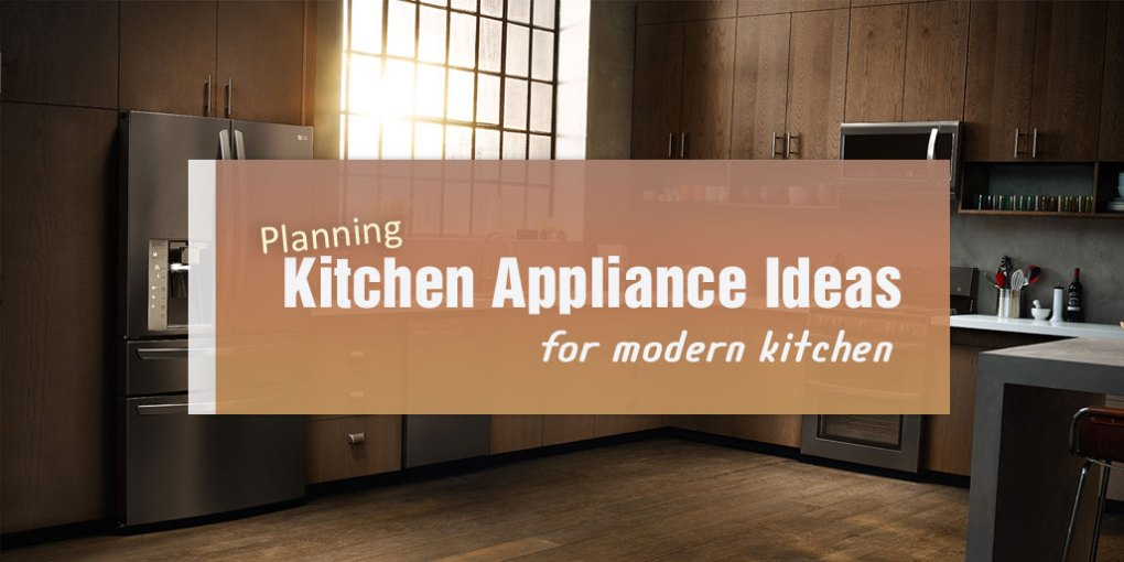 Planning Kitchen Appliance Ideas for Modern Kitchen